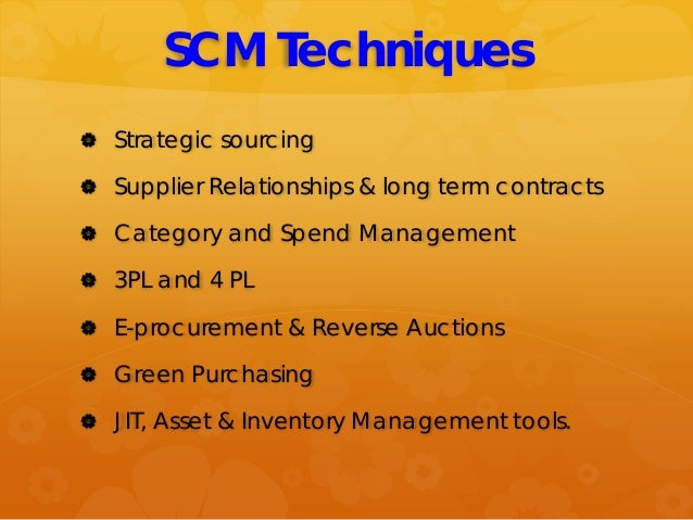 SCM Techniques  Strategic sourcing  Supplier Relationships & long term contracts  Category and Spend Management  3PL a...