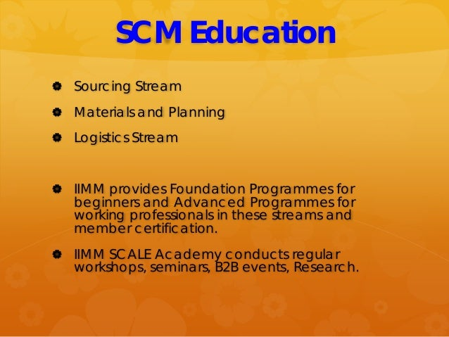 SCM Education  Sourcing Stream  Materials and Planning  Logistics Stream  IIMM provides Foundation Programmes for begi...