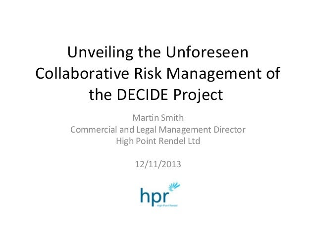 Unveiling the Unforeseen Collaborative Risk Management of the DECIDE Project Martin Smith Commercial and Legal Management ...