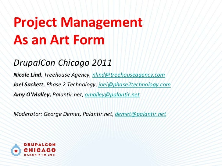 Project ManagementAs an Art FormDrupalCon Chicago 2011Nicole Lind, Treehouse Agency, nlind@treehouseagency.comJoel Sackett...