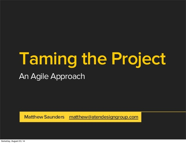 Taming the Project An Agile Approach Matthew Saunders matthew@atendesigngroup.com Saturday, August 23, 14
