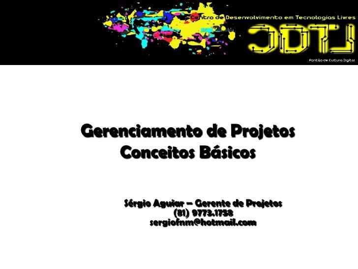 Gerenciamento de ProjetosConceitos Básicos<br />Sérgio Aguiar – Gerente de Projetos<br />(81) 9773.1758<br />sergiofnm@hot...