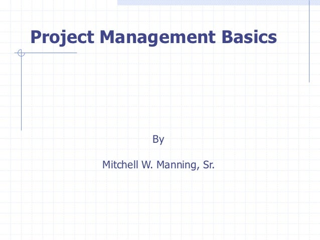 Project Management Basics                 By       Mitchell W. Manning, Sr.