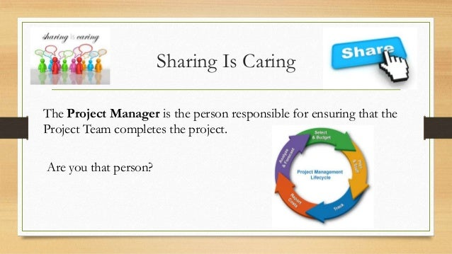 Sharing Is Caring The Project Manager is the person responsible for ensuring that the Project Team completes the project. ...