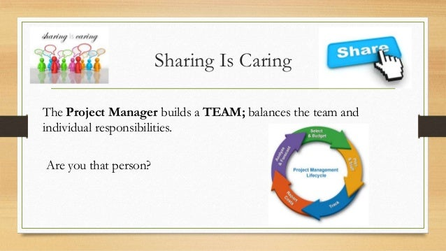 Sharing Is Caring The Project Manager builds a TEAM; balances the team and individual responsibilities. Are you that perso...