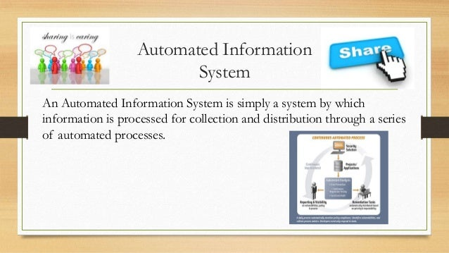 Automated Information System An Automated Information System is simply a system by which information is processed for coll...