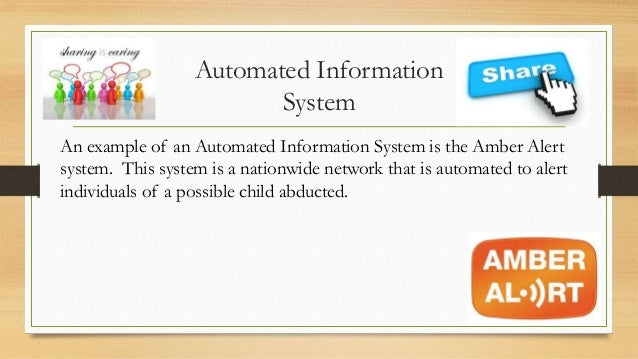 Automated Information System An example of an Automated Information System is the Amber Alert system. This system is a nat...