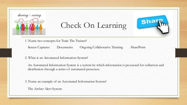 Check On Learning 1. Name two concepts for Train The Trainer? Screen Captures  Documents  Ongoing Collaborative Training  ...