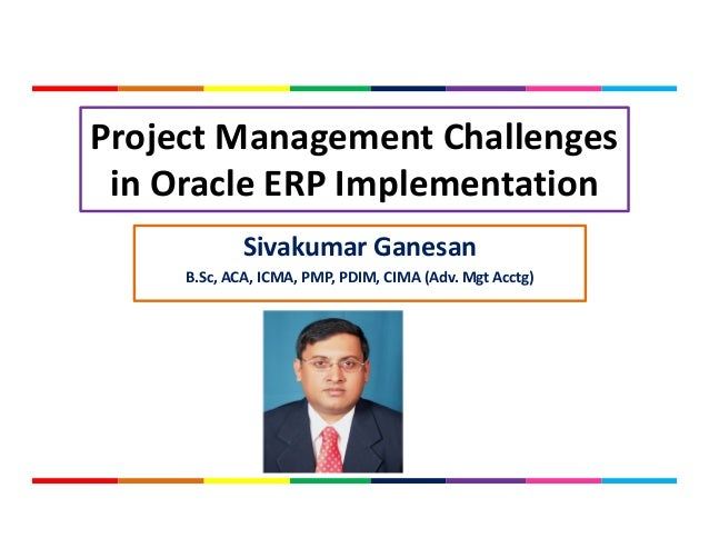 Project Management Challenges in Oracle ERP Implementation Sivakumar Ganesan B.Sc, ACA, ICMA, PMP, PDIM, CIMA (Adv. Mgt Ac...