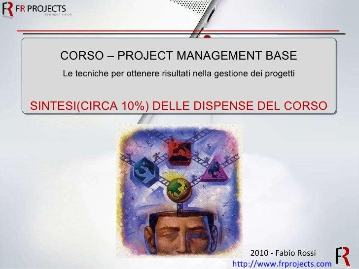2010 - Fabio Rossi http://www.frprojects.com   CORSO – PROJECT MANAGEMENT BASE Le tecniche per ottenere risultati nella ge...
