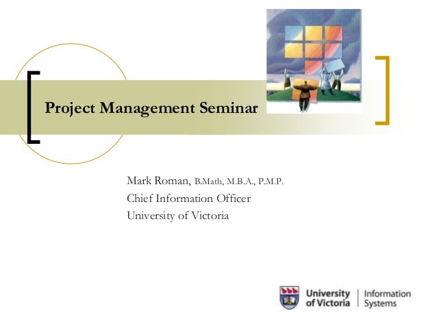 Project Management Seminar Mark Roman, B.Math, M.B.A., P.M.P. Chief Information Officer University of Victoria