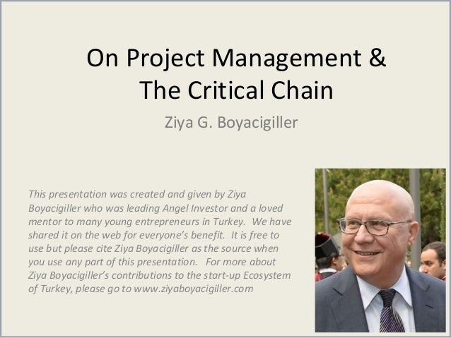 On Project Management & The Critical Chain Ziya G. Boyacigiller This presentation was created and given by Ziya Boyacigill...