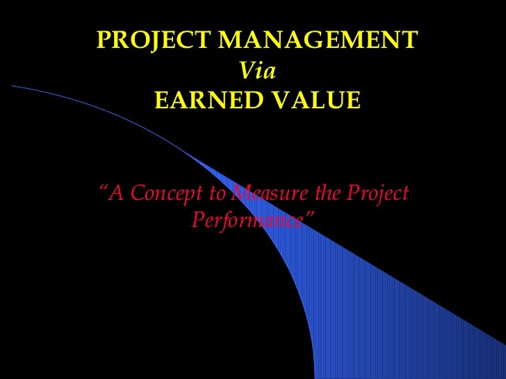 """PROJECT MANAGEMENT Via EARNED VALUE """" A Concept to Measure the Project Performance"""""""