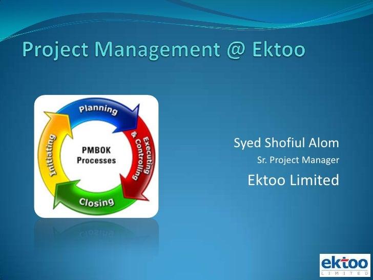 Project Management @ Ektoo<br />Syed Shofiul Alom<br />Sr. Project Manager<br />Ektoo Limited<br />