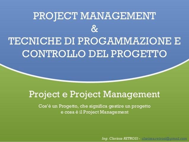 PROJECT MANAGEMENT & TECNICHE DI PROGAMMAZIONE E CONTROLLO DEL PROGETTO Ing. Clarissa RETROSI - clarissa.retrosi@gmail.com...