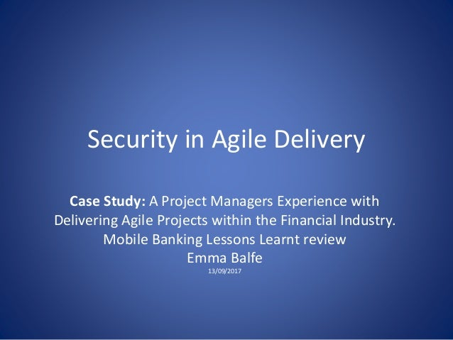 Security in Agile Delivery Case Study: A Project Managers Experience with Delivering Agile Projects within the Financial I...