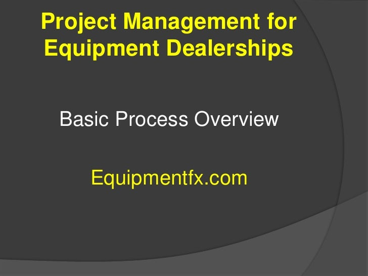 Project Management for Equipment Dealerships<br />Basic Process Overview<br />Equipmentfx.com<br />