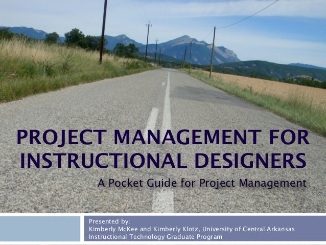 PROJECT MANAGEMENT FOR INSTRUCTIONAL DESIGNERS A Pocket Guide for Project Management  Presented by: Kimberly McKee and Kim...