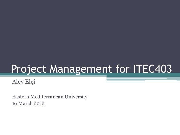 Project Management for ITEC403Alev ElçiEastern Mediterranean University16 March 2012