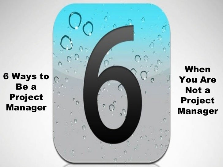 When6 Ways to   You Are  Be a       Not a Project    ProjectManager     Manager