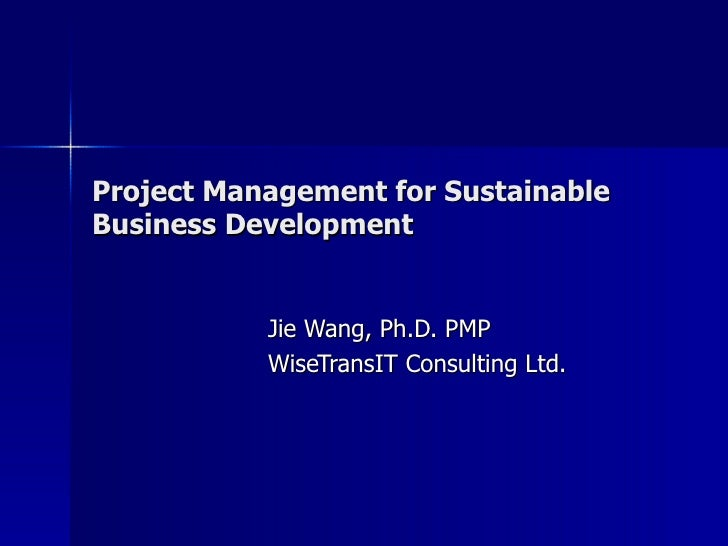 Project Management for Sustainable Business Development Jie Wang, Ph.D. PMP WiseTransIT Consulting Ltd.