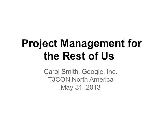 Project Management forthe Rest of UsCarol Smith, Google, Inc.T3CON North AmericaMay 31, 2013