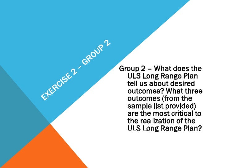 Group 2 – What does the  ULS Long Range Plan  tell us about desired  outcomes? What three  outcomes (from the  sample list...