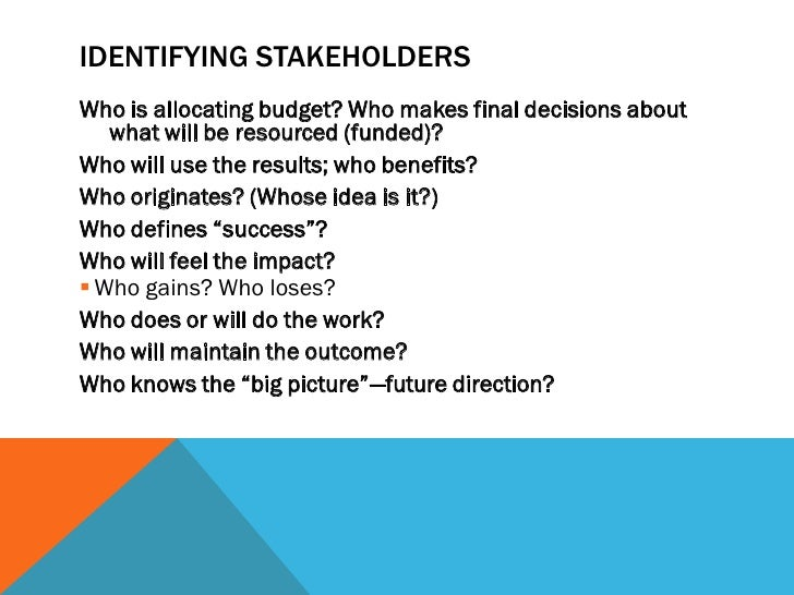 IDENTIFYING STAKEHOLDERSWho is allocating budget? Who makes final decisions about   what will be resourced (funded)?Who wi...