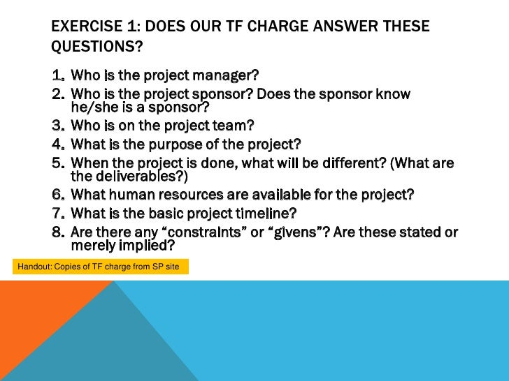 EXERCISE 1: DOES OUR TF CHARGE ANSWER THESE        QUESTIONS?        1. Who is the project manager?        2. Who is the p...