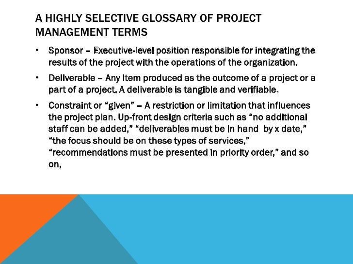 A HIGHLY SELECTIVE GLOSSARY OF PROJECTMANAGEMENT TERMS•   Sponsor – Executive-level position responsible for integrating t...