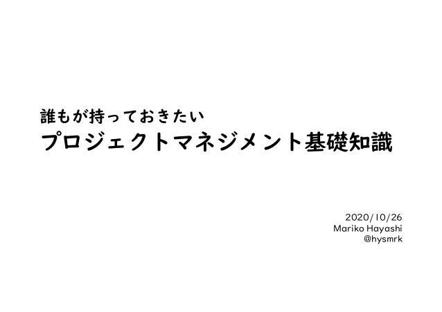 誰もが持っておきたい プロジェクトマネジメント基礎知識 2020/10/26 Mariko Hayashi @hysmrk
