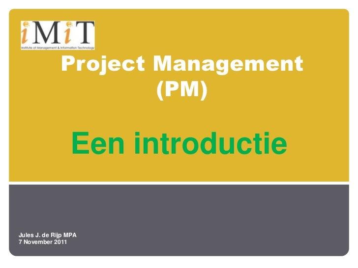 Project Management                      (PM)                 Een introductieJules J. de Rijp MPA7 November 2011