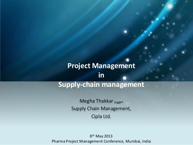 Project ManagementinSupply-chain managementMegha Thakkar PMP®Supply Chain Management,Cipla Ltd.8th May 2013Pharma Project ...