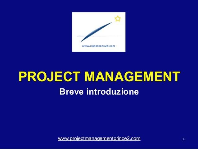1 PROJECT MANAGEMENT Breve introduzione www.projectmanagementprince2.com