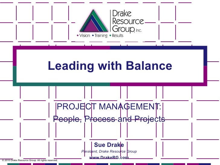 Leading with Balance PROJECT MANAGEMENT: People, Process and Projects © 2010 Drake Resource Group. All rights reserved. Su...