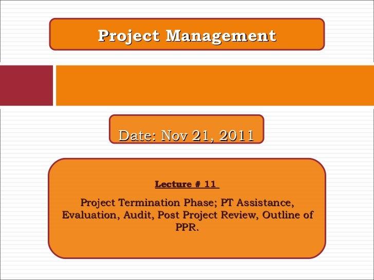 Project Management Lecture # 11  Project Termination Phase; PT Assistance, Evaluation, Audit, Post Project Review, Outline...