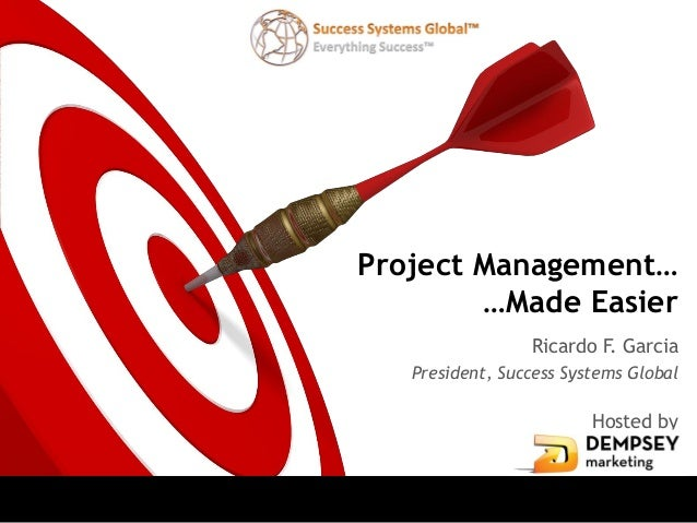 Project Management…        …Made Easier                 Ricardo F. Garcia   President, Success Systems Global             ...