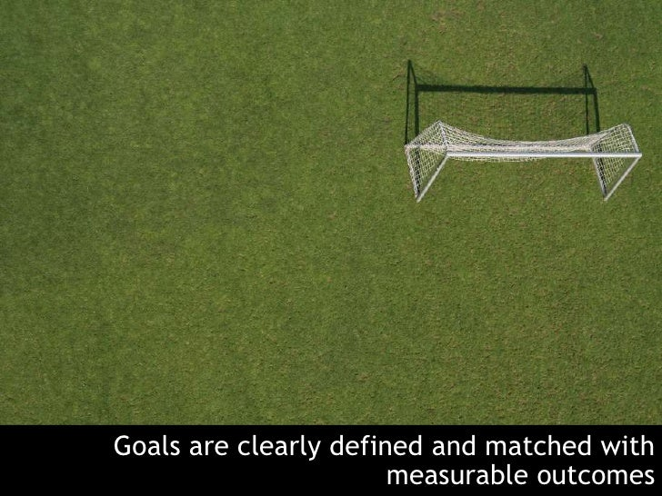 Goals are clearly defined and matched with measurable outcomes<br />