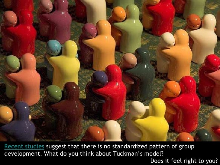 Recent studies suggest that there is no standardized pattern of group development. What do you think about Tuckman's model...