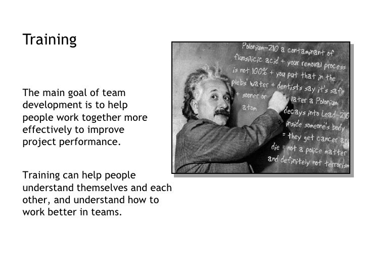 Training<br />The main goal of team development is to help people work together more effectively to improve project perfor...