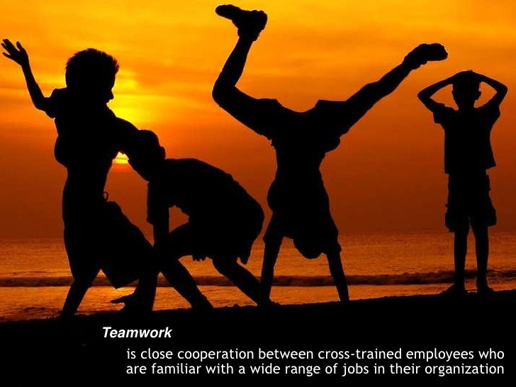 Teamwork<br />is close cooperation between cross-trained employees who are familiar with a wide range of jobs in their org...