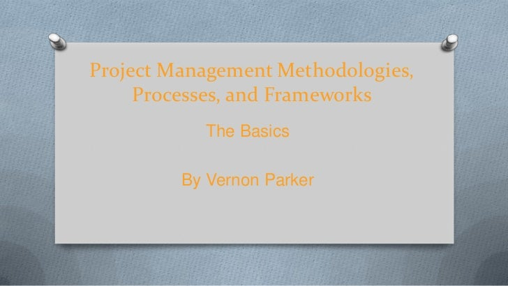 Project Management Methodologies,     Processes, and Frameworks           The Basics         By Vernon Parker