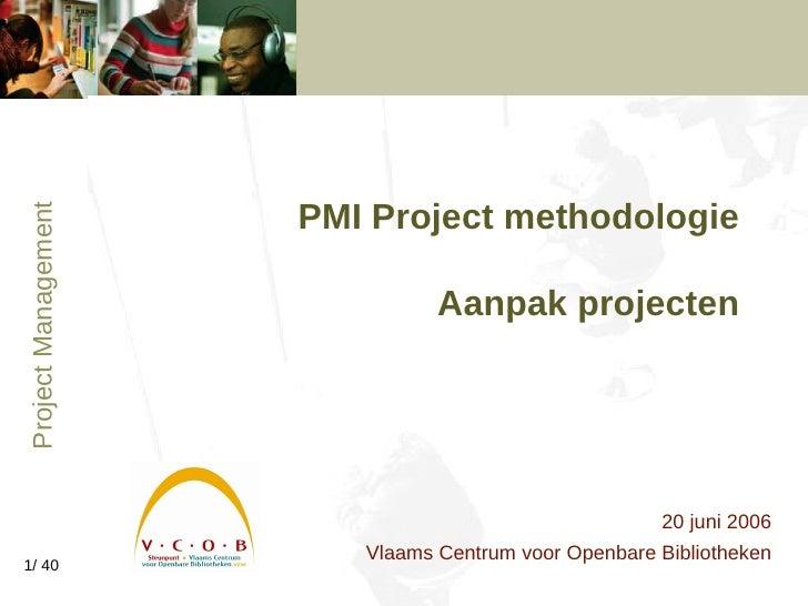 PMI Project methodologie   Aanpak projecten 20 juni 2006 Vlaams Centrum voor Openbare Bibliotheken