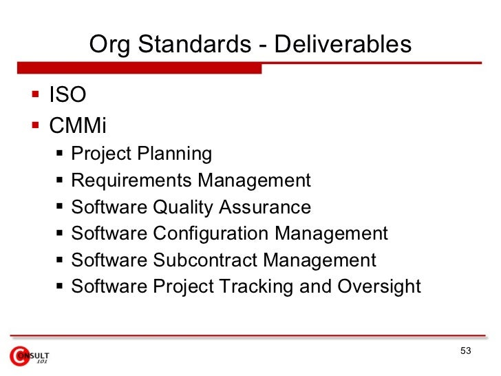 Org Standards - Deliverables  ISO  CMMi     Project Planning     Requirements Management     Software Quality Assuran...