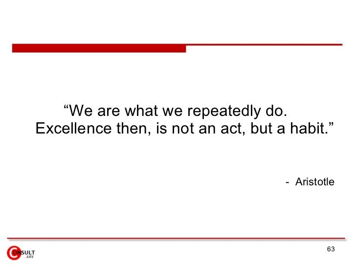 """""""We are what we repeatedly do. Excellence then, is not an act, but a habit.""""                                        - Aris..."""
