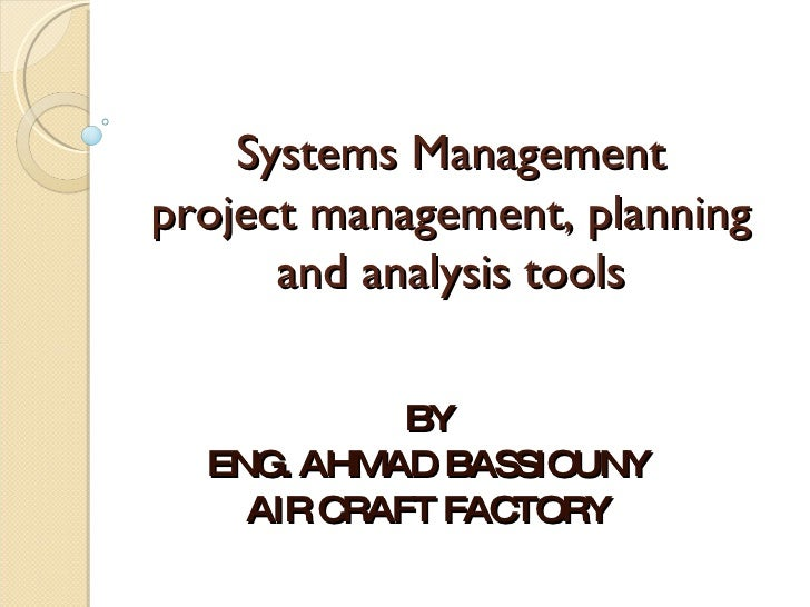 Systems Management project management, planning and analysis tools BY ENG. AHMAD BASSIOUNY AIR CRAFT FACTORY