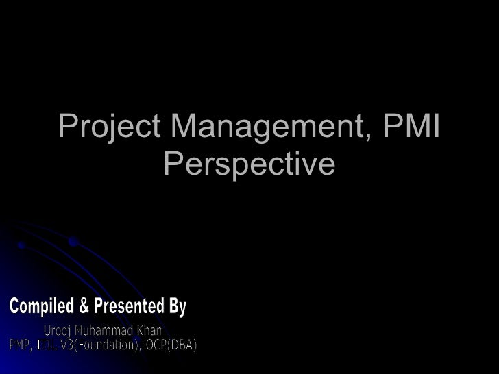 Project Management, PMI Perspective Compiled & Presented By Urooj Muhammad Khan PMP, ITIL V3(Foundation), OCP(DBA)