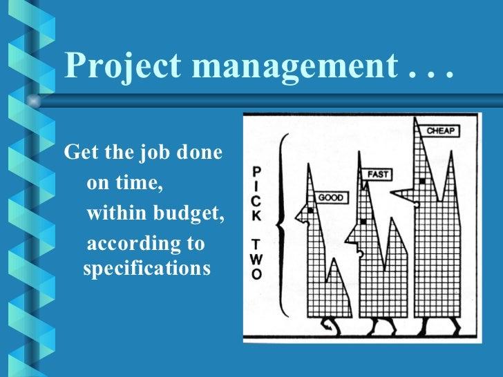 Project management . . . <ul><li>Get the job done  </li></ul><ul><li>on time, </li></ul><ul><li>within budget,  </li></ul>...