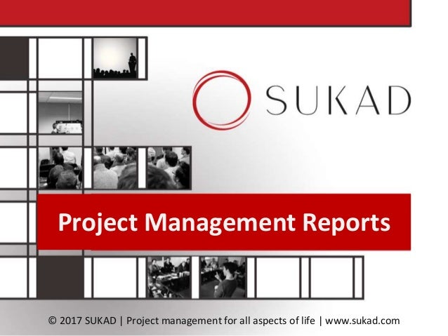 Project Management Reports © 2017 SUKAD | Project management for all aspects of life | www.sukad.com