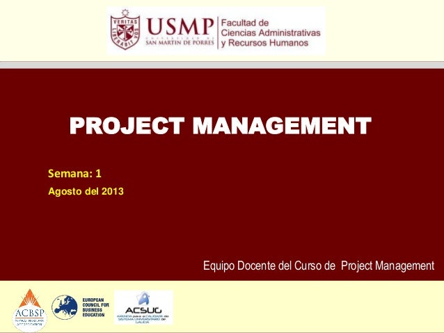 Equipo Docente del Curso de Project Management PROJECT MANAGEMENT Semana: 1 Agosto del 2013